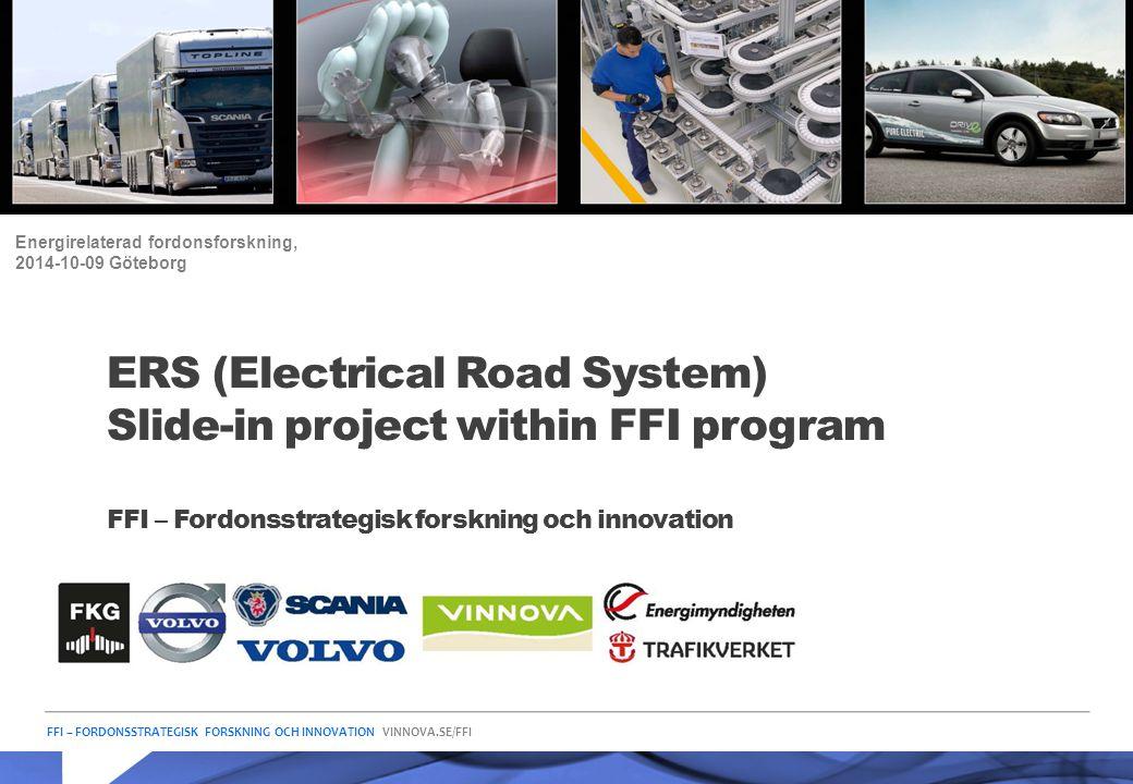 FFI – FORDONSSTRATEGISK FORSKNING OCH INNOVATION VINNOVA.SE/FFI ERS (Electrical Road System) Slide-in project within FFI program FFI – Fordonsstrategi
