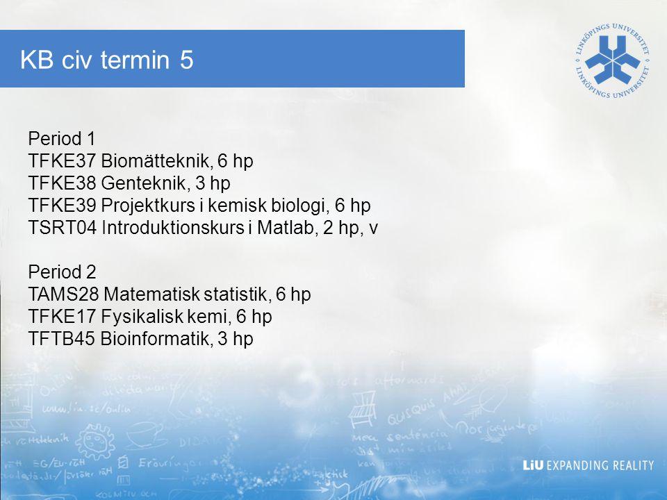 KB civ termin 5 Period 1 TFKE37 Biomätteknik, 6 hp TFKE38 Genteknik, 3 hp TFKE39 Projektkurs i kemisk biologi, 6 hp TSRT04 Introduktionskurs i Matlab, 2 hp, v Period 2 TAMS28 Matematisk statistik, 6 hp TFKE17 Fysikalisk kemi, 6 hp TFTB45 Bioinformatik, 3 hp