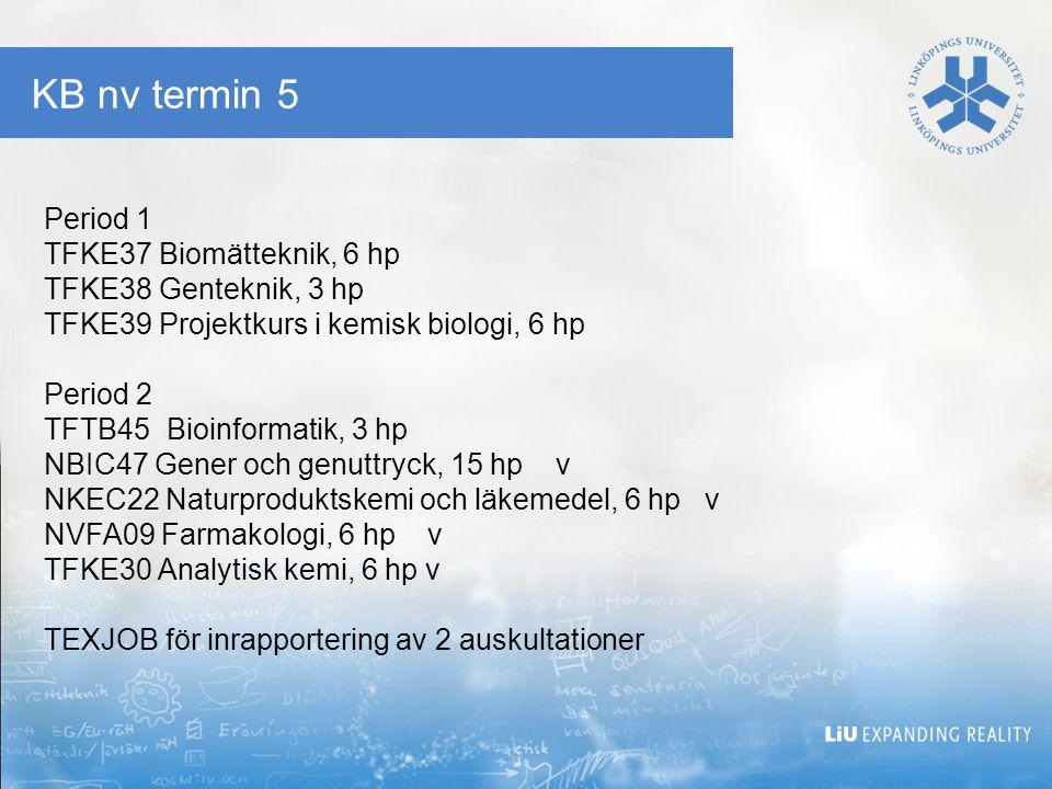 KB nv termin 5 Period 1 TFKE37 Biomätteknik, 6 hp TFKE38 Genteknik, 3 hp TFKE39 Projektkurs i kemisk biologi, 6 hp Period 2 TFTB45 Bioinformatik, 3 hp NBIC47 Gener och genuttryck, 15 hp v NKEC22 Naturproduktskemi och läkemedel, 6 hp v NVFA09 Farmakologi, 6 hp v TFKE30 Analytisk kemi, 6 hp v TEXJOB för inrapportering av 2 auskultationer