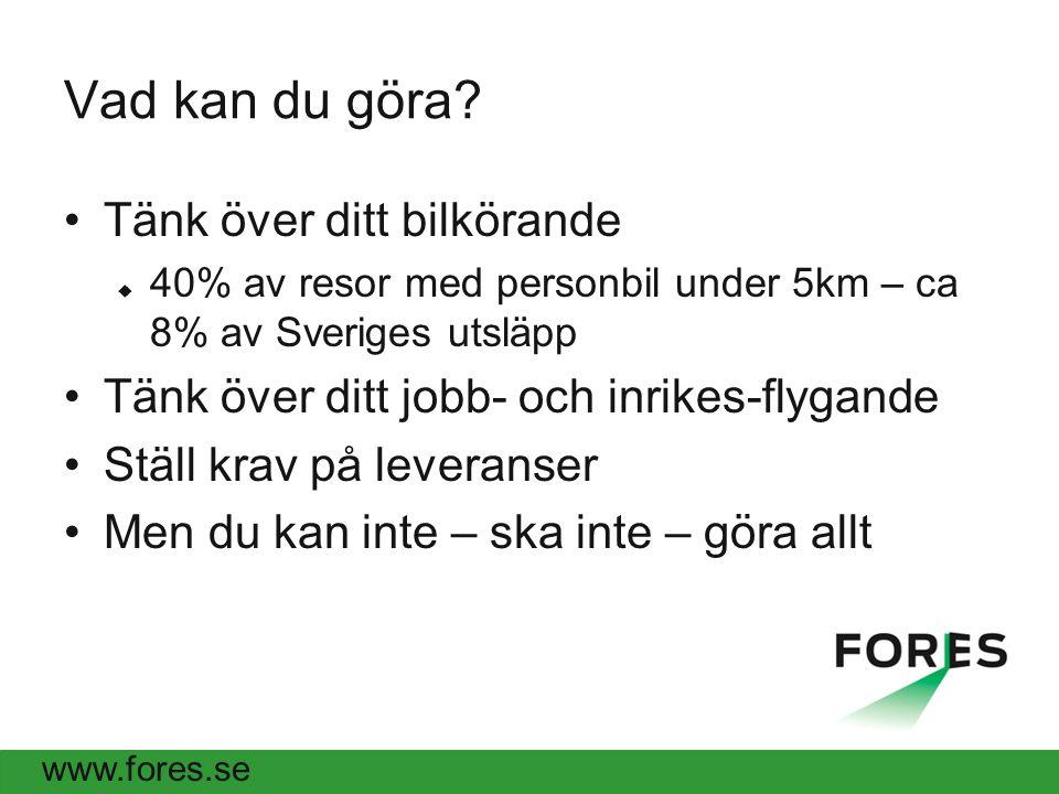 www.fores.se Vad kan du göra? Tänk över ditt bilkörande  40% av resor med personbil under 5km – ca 8% av Sveriges utsläpp Tänk över ditt jobb- och in