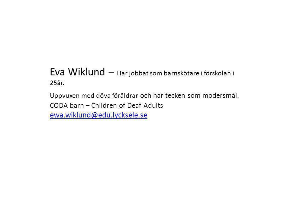 Eva Wiklund – Har jobbat som barnskötare i förskolan i 25år. Uppvuxen med döva föräldrar och har tecken som modersmål. CODA barn – Children of Deaf Ad