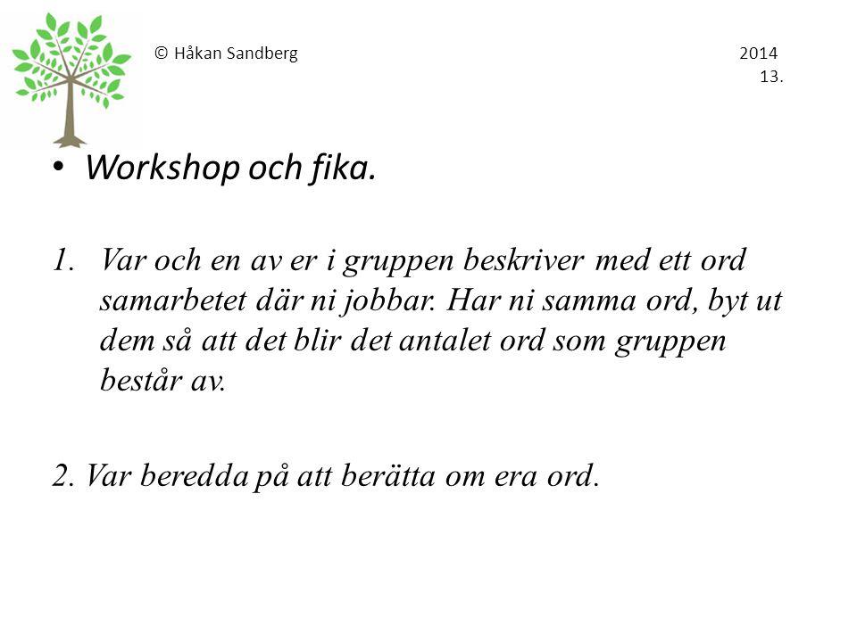 © Håkan Sandberg 2014 13. Workshop och fika. 1.Var och en av er i gruppen beskriver med ett ord samarbetet där ni jobbar. Har ni samma ord, byt ut dem