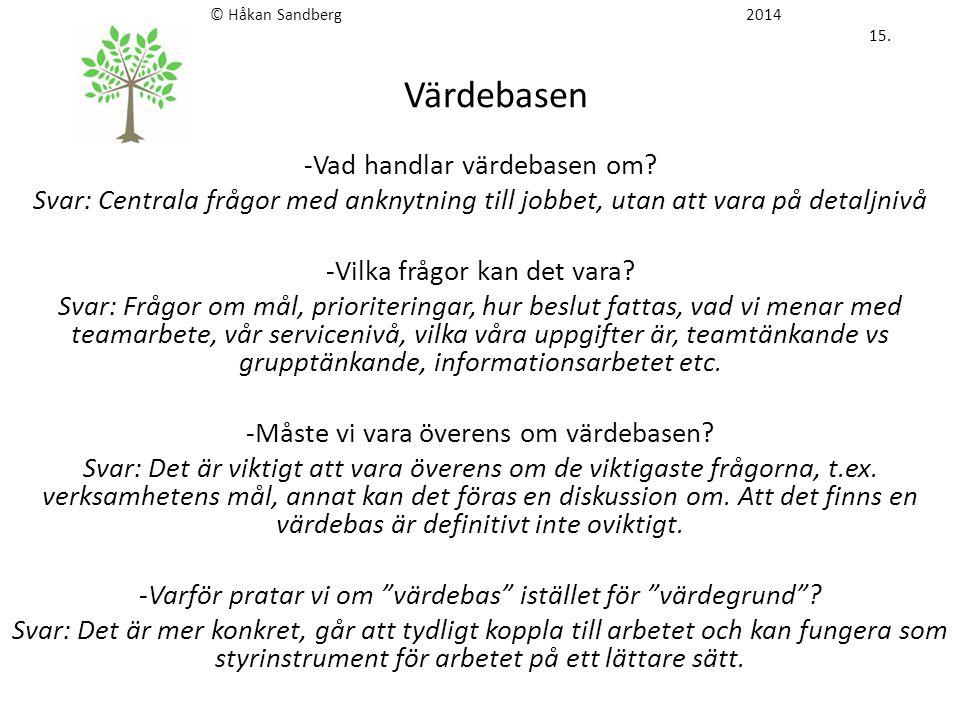 © Håkan Sandberg 2014 15. Värdebasen -Vad handlar värdebasen om? Svar: Centrala frågor med anknytning till jobbet, utan att vara på detaljnivå -Vilka