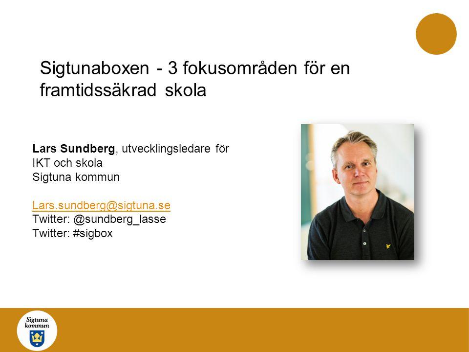 Sigtunaboxen - 3 fokusområden för en framtidssäkrad skola Lars Sundberg, utvecklingsledare för IKT och skola Sigtuna kommun Lars.sundberg@sigtuna.se T