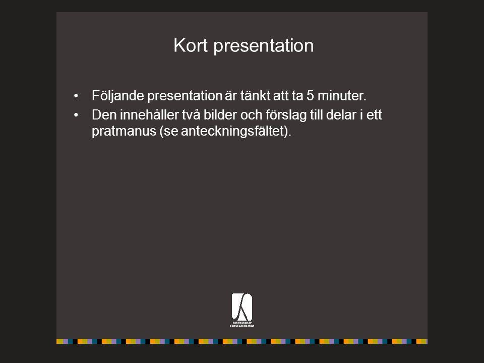 Kort presentation Följande presentation är tänkt att ta 5 minuter. Den innehåller två bilder och förslag till delar i ett pratmanus (se anteckningsfäl