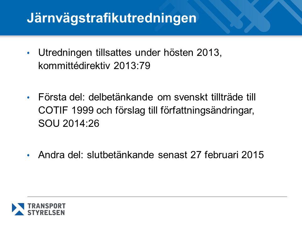 Järnvägstrafikutredningen Utredningen tillsattes under hösten 2013, kommittédirektiv 2013:79 Första del: delbetänkande om svenskt tillträde till COTIF 1999 och förslag till författningsändringar, SOU 2014:26 Andra del: slutbetänkande senast 27 februari 2015