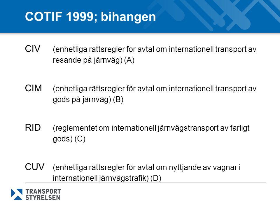 COTIF 1999; bihangen CIV (enhetliga rättsregler för avtal om internationell transport av resande på järnväg) (A) CIM (enhetliga rättsregler för avtal om internationell transport av gods på järnväg) (B) RID (reglementet om internationell järnvägstransport av farligt gods) (C) CUV (enhetliga rättsregler för avtal om nyttjande av vagnar i internationell järnvägstrafik) (D)
