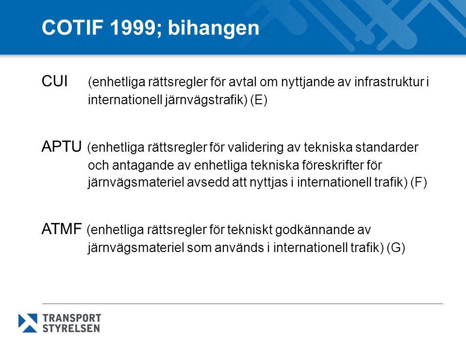 COTIF 1999; bihangen CUI (enhetliga rättsregler för avtal om nyttjande av infrastruktur i internationell järnvägstrafik) (E) APTU (enhetliga rättsregler för validering av tekniska standarder och antagande av enhetliga tekniska föreskrifter för järnvägsmateriel avsedd att nyttjas i internationell trafik) (F) ATMF (enhetliga rättsregler för tekniskt godkännande av järnvägsmateriel som används i internationell trafik) (G)