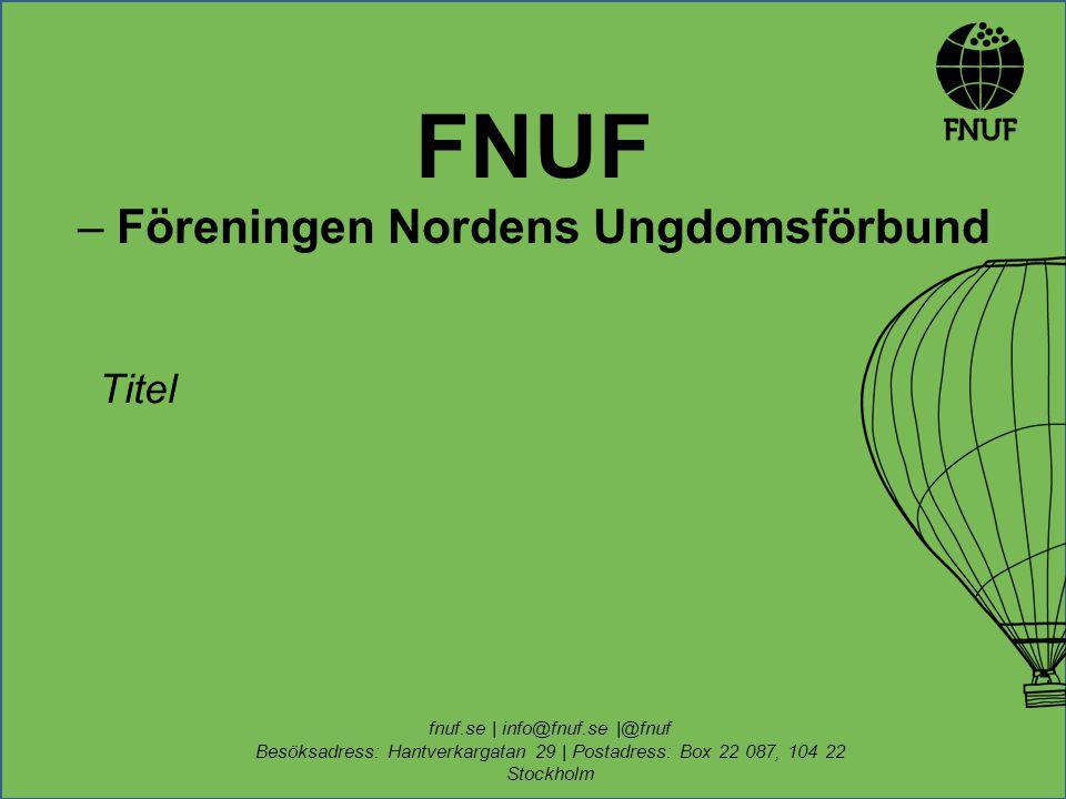 FNUF – Föreningen Nordens Ungdomsförbund Titel fnuf.se | info@fnuf.se |@fnuf Besöksadress: Hantverkargatan 29 | Postadress: Box 22 087, 104 22 Stockholm