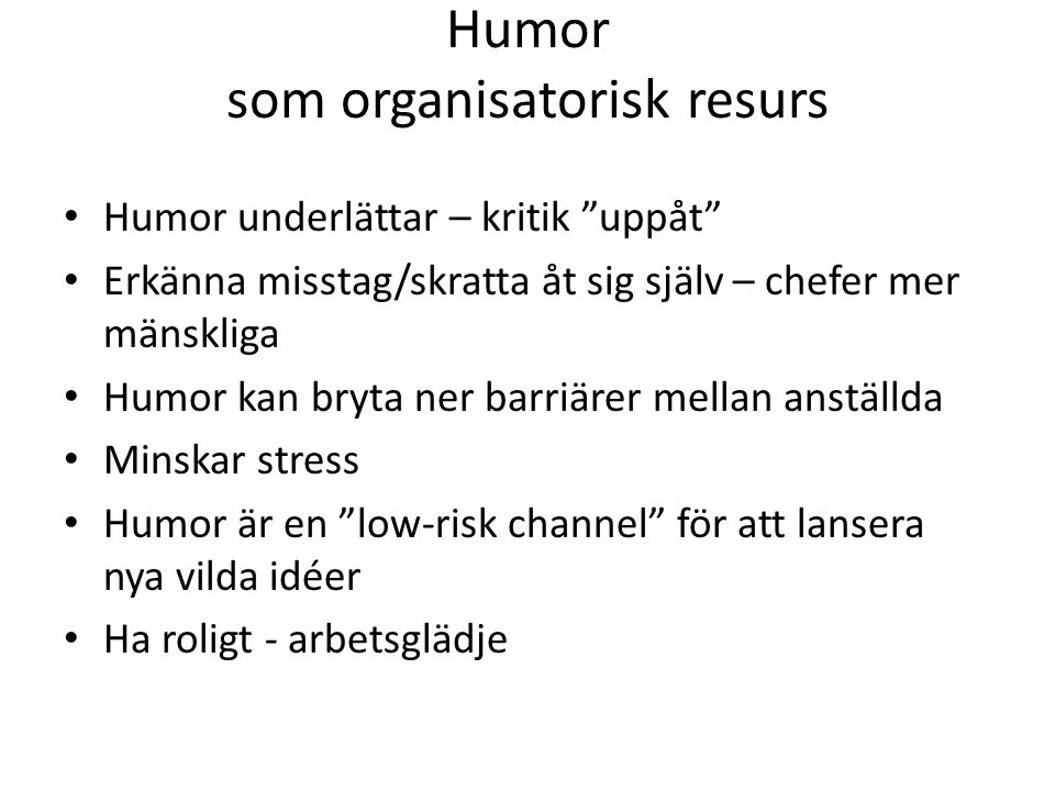 """Humor som organisatorisk resurs Humor underlättar – kritik """"uppåt"""" Erkänna misstag/skratta åt sig själv – chefer mer mänskliga Humor kan bryta ner bar"""