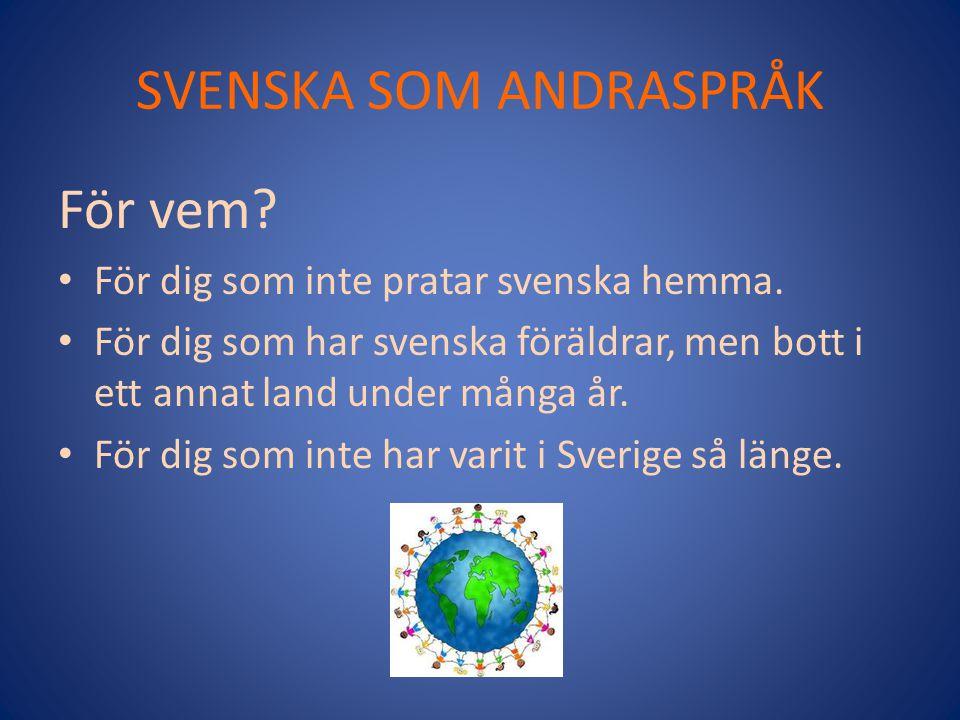 SVENSKA SOM ANDRASPRÅK För vem? För dig som inte pratar svenska hemma. För dig som har svenska föräldrar, men bott i ett annat land under många år. Fö