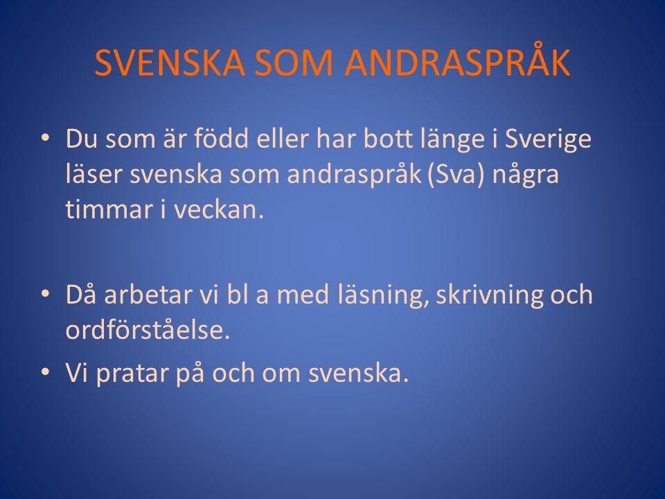 SVENSKA SOM ANDRASPRÅK Du som är född eller har bott länge i Sverige läser svenska som andraspråk (Sva) några timmar i veckan. Då arbetar vi bl a med