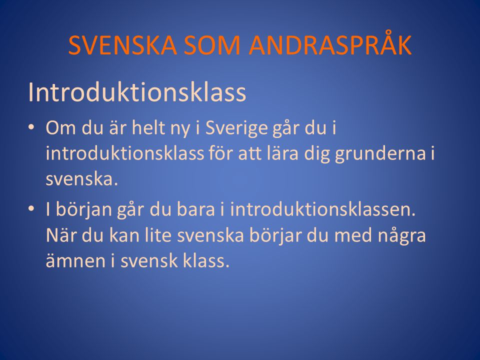 SVENSKA SOM ANDRASPRÅK Introduktionsklass Om du är helt ny i Sverige går du i introduktionsklass för att lära dig grunderna i svenska. I början går du