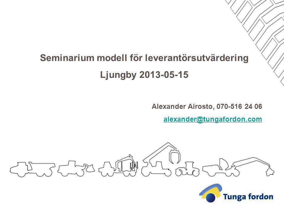 Seminarium modell för leverantörsutvärdering Ljungby 2013-05-15 Alexander Airosto, 070-516 24 06 alexander@tungafordon.com