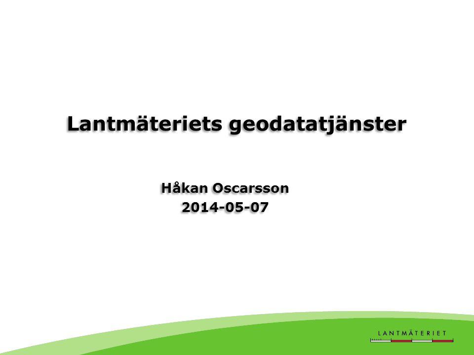 Lantmäteriets geodatatjänster Håkan Oscarsson 2014-05-07 Håkan Oscarsson 2014-05-07