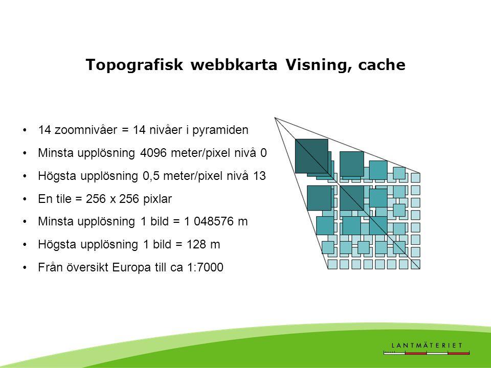 Topografisk webbkarta Visning, cache 14 zoomnivåer = 14 nivåer i pyramiden Minsta upplösning 4096 meter/pixel nivå 0 Högsta upplösning 0,5 meter/pixel nivå 13 En tile = 256 x 256 pixlar Minsta upplösning 1 bild = 1 048576 m Högsta upplösning 1 bild = 128 m Från översikt Europa till ca 1:7000