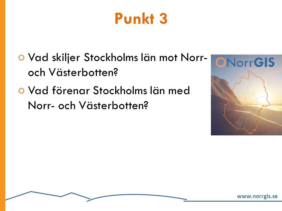 www.norrgis.se Punkt 3  Vad skiljer Stockholms län mot Norr- och Västerbotten?  Vad förenar Stockholms län med Norr- och Västerbotten?