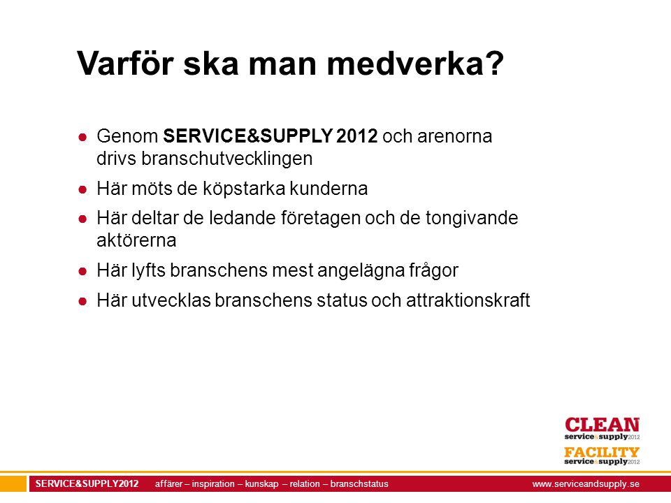 SERVICE&SUPPLY2012 affärer – inspiration – kunskap – relation – branschstatuswww.serviceandsupply.se Varför ska man medverka? ●Genom SERVICE&SUPPLY 20