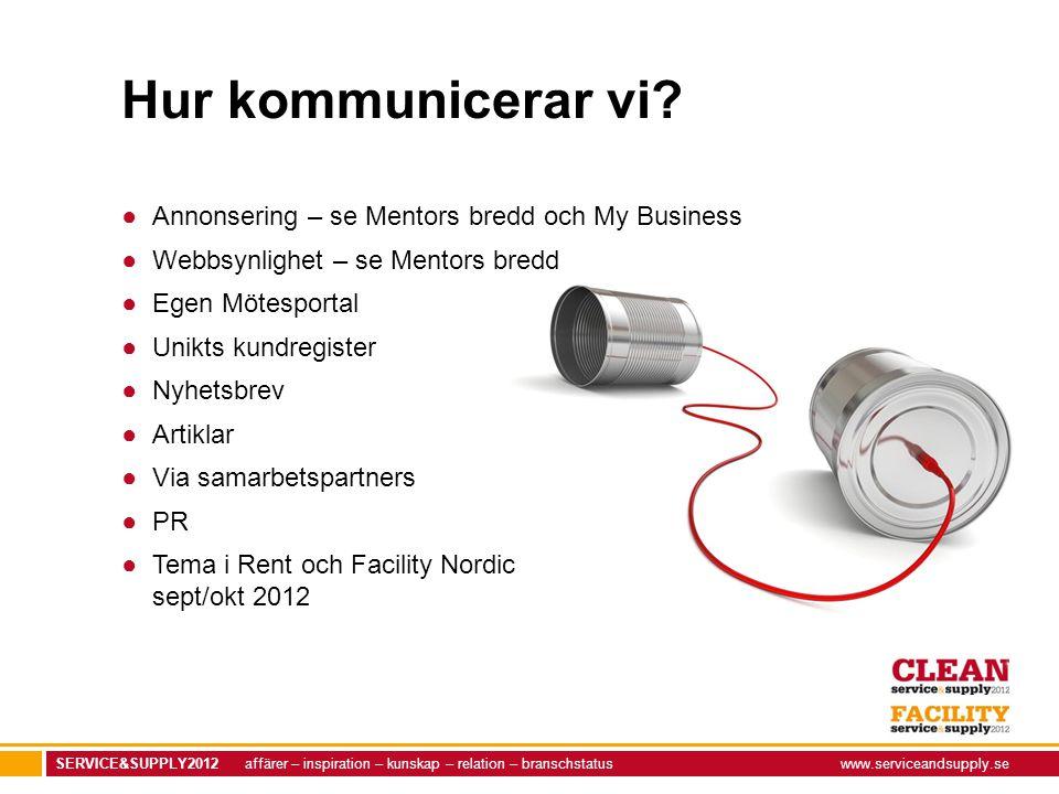 SERVICE&SUPPLY2012 affärer – inspiration – kunskap – relation – branschstatuswww.serviceandsupply.se Hur kommunicerar vi? ●Annonsering – se Mentors br
