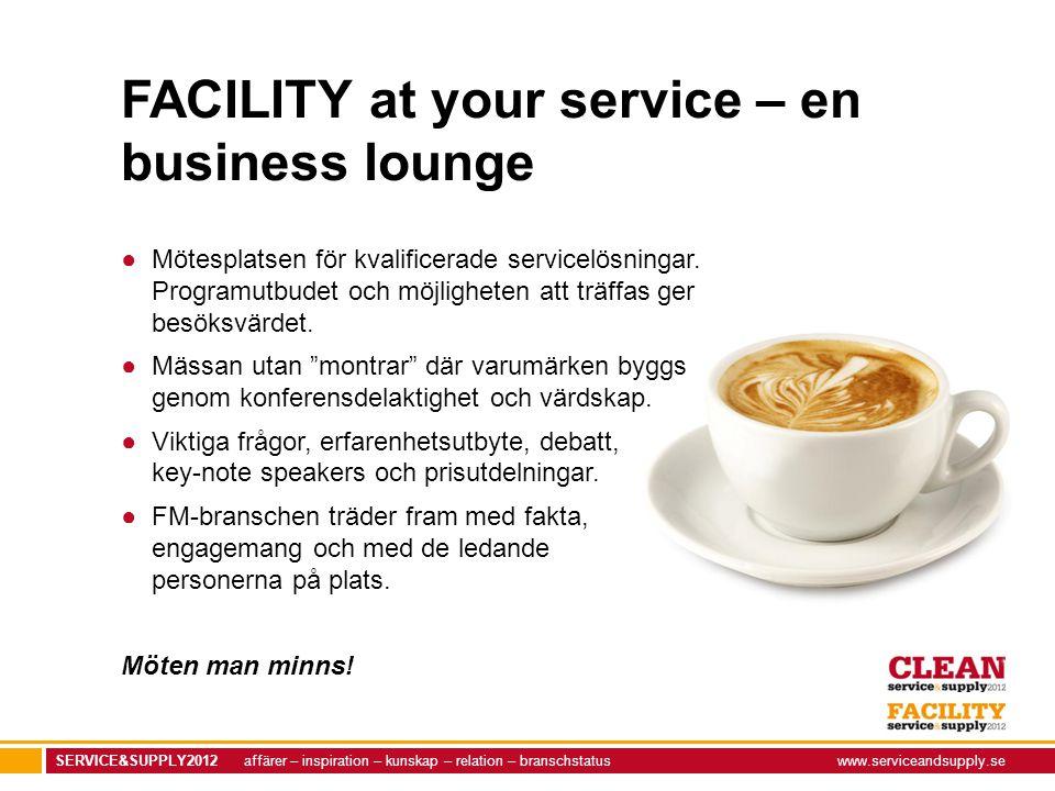 SERVICE&SUPPLY2012 affärer – inspiration – kunskap – relation – branschstatuswww.serviceandsupply.se FACILITY at your service – en business lounge ●Mötesplatsen för kvalificerade servicelösningar.