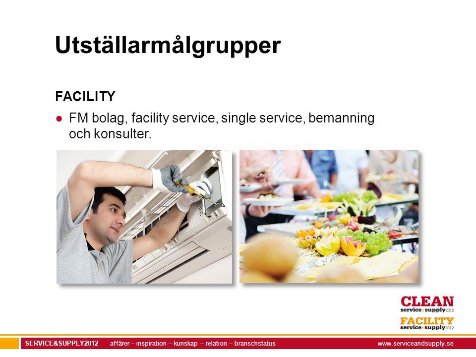 SERVICE&SUPPLY2012 affärer – inspiration – kunskap – relation – branschstatuswww.serviceandsupply.se Utställarmålgrupper FACILITY ●FM bolag, facility