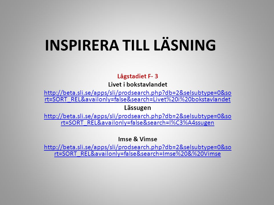 INSPIRERA TILL LÄSNING Lågstadiet F- 3 Livet i bokstavlandet http://beta.sli.se/apps/sli/prodsearch.php?db=2&selsubtype=0&so rt=SORT_REL&availonly=false&search=Livet%20i%20bokstavlandet Lässugen http://beta.sli.se/apps/sli/prodsearch.php?db=2&selsubtype=0&so rt=SORT_REL&availonly=false&search=l%C3%A4ssugen Imse & Vimse http://beta.sli.se/apps/sli/prodsearch.php?db=2&selsubtype=0&so rt=SORT_REL&availonly=false&search=Imse%20&%20Vimse