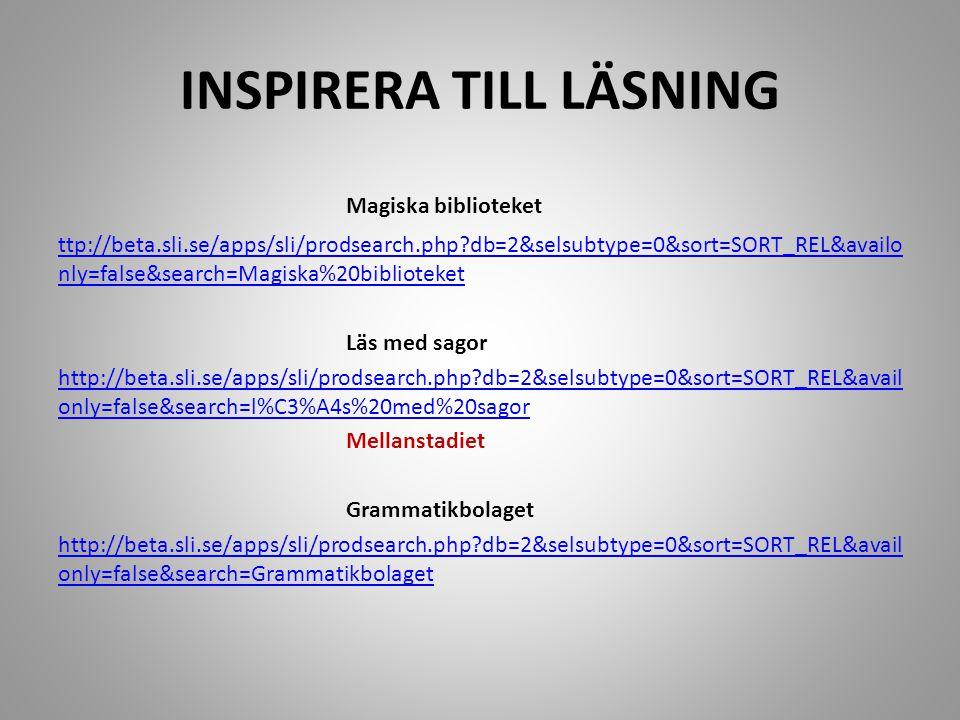 INSPIRERA TILL LÄSNING Magiska biblioteket ttp://beta.sli.se/apps/sli/prodsearch.php?db=2&selsubtype=0&sort=SORT_REL&availo nly=false&search=Magiska%20biblioteket Läs med sagor http://beta.sli.se/apps/sli/prodsearch.php?db=2&selsubtype=0&sort=SORT_REL&avail only=false&search=l%C3%A4s%20med%20sagor Mellanstadiet Grammatikbolaget http://beta.sli.se/apps/sli/prodsearch.php?db=2&selsubtype=0&sort=SORT_REL&avail only=false&search=Grammatikbolaget