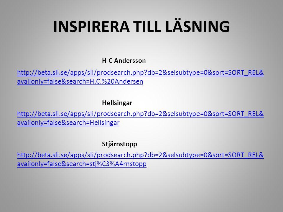 INSPIRERA TILL LÄSNING H-C Andersson http://beta.sli.se/apps/sli/prodsearch.php?db=2&selsubtype=0&sort=SORT_REL& availonly=false&search=H.C.%20Andersen Hellsingar http://beta.sli.se/apps/sli/prodsearch.php?db=2&selsubtype=0&sort=SORT_REL& availonly=false&search=Hellsingar Stjärnstopp http://beta.sli.se/apps/sli/prodsearch.php?db=2&selsubtype=0&sort=SORT_REL& availonly=false&search=stj%C3%A4rnstopp