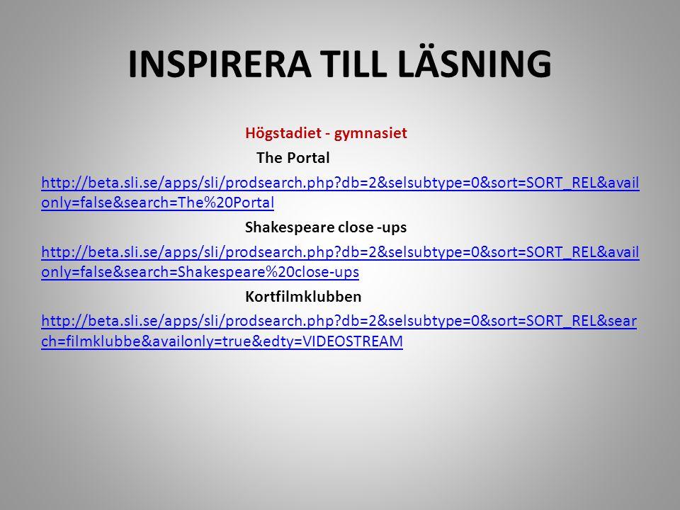 INSPIRERA TILL LÄSNING Högstadiet - gymnasiet The Portal http://beta.sli.se/apps/sli/prodsearch.php?db=2&selsubtype=0&sort=SORT_REL&avail only=false&search=The%20Portal Shakespeare close -ups http://beta.sli.se/apps/sli/prodsearch.php?db=2&selsubtype=0&sort=SORT_REL&avail only=false&search=Shakespeare%20close-ups Kortfilmklubben http://beta.sli.se/apps/sli/prodsearch.php?db=2&selsubtype=0&sort=SORT_REL&sear ch=filmklubbe&availonly=true&edty=VIDEOSTREAM