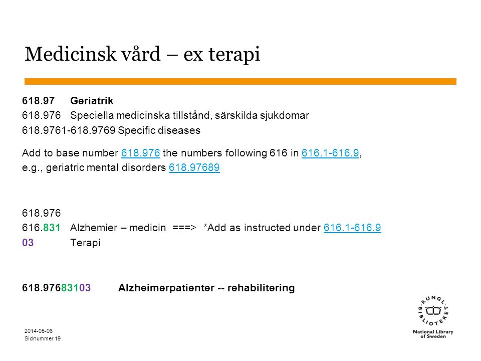 Sidnummer Medicinsk vård – ex terapi 618.97Geriatrik 618.976Speciella medicinska tillstånd, särskilda sjukdomar 618.9761-618.9769 Specific diseases Add to base number 618.976 the numbers following 616 in 616.1-616.9, e.g., geriatric mental disorders 618.97689618.976616.1-616.9618.97689 618.976 616.831Alzhemier – medicin ===> *Add as instructed under 616.1-616.9 03Terapi616.1-616.9 618.97683103Alzheimerpatienter -- rehabilitering 2014-05-06 19