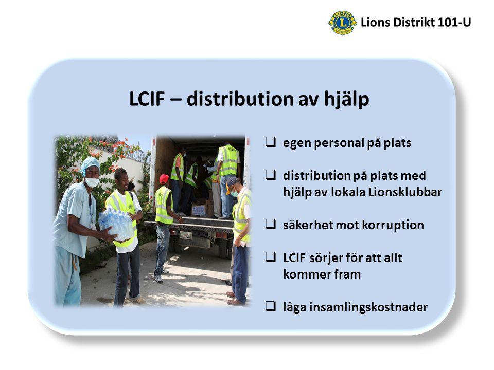 LCIF – distribution av hjälp  egen personal på plats  distribution på plats med hjälp av lokala Lionsklubbar  säkerhet mot korruption  LCIF sörjer för att allt kommer fram  låga insamlingskostnader