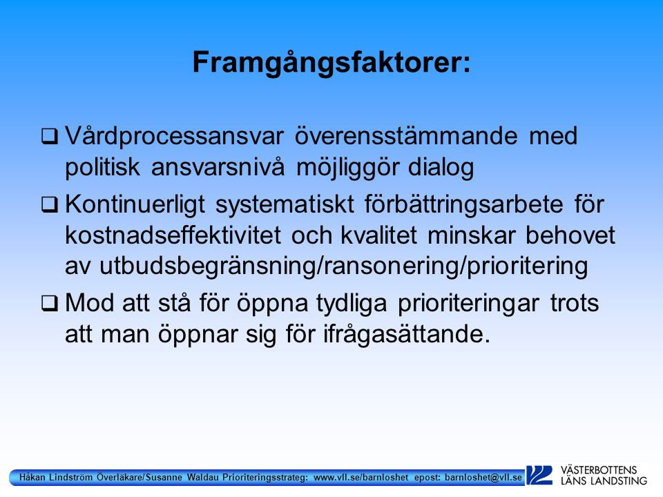 Håkan Lindström Överläkare/Susanne Waldau Prioriteringsstrateg: www.vll.se/barnloshet epost: barnloshet@vll.se Framgångsfaktorer:  Vårdprocessansvar överensstämmande med politisk ansvarsnivå möjliggör dialog  Kontinuerligt systematiskt förbättringsarbete för kostnadseffektivitet och kvalitet minskar behovet av utbudsbegränsning/ransonering/prioritering  Mod att stå för öppna tydliga prioriteringar trots att man öppnar sig för ifrågasättande.