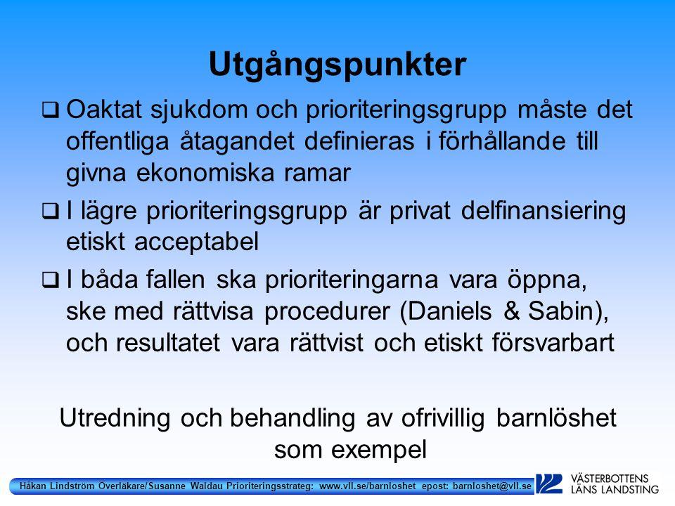 Håkan Lindström Överläkare/Susanne Waldau Prioriteringsstrateg: www.vll.se/barnloshet epost: barnloshet@vll.se Utgångspunkter  Oaktat sjukdom och prioriteringsgrupp måste det offentliga åtagandet definieras i förhållande till givna ekonomiska ramar  I lägre prioriteringsgrupp är privat delfinansiering etiskt acceptabel  I båda fallen ska prioriteringarna vara öppna, ske med rättvisa procedurer (Daniels & Sabin), och resultatet vara rättvist och etiskt försvarbart Utredning och behandling av ofrivillig barnlöshet som exempel