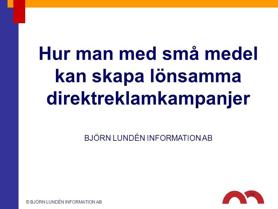 © BJÖRN LUNDÉN INFORMATION AB BJÖRN LUNDÉN INFORMATION AB Hur man med små medel kan skapa lönsamma direktreklamkampanjer 14