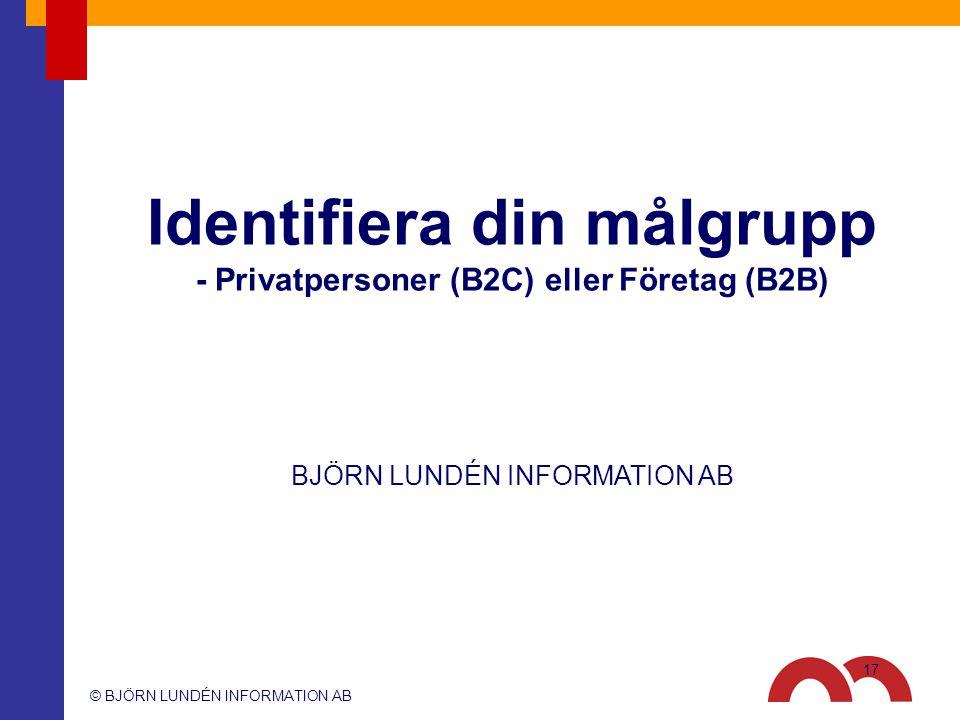 © BJÖRN LUNDÉN INFORMATION AB BJÖRN LUNDÉN INFORMATION AB Identifiera din målgrupp - Privatpersoner (B2C) eller Företag (B2B) 17