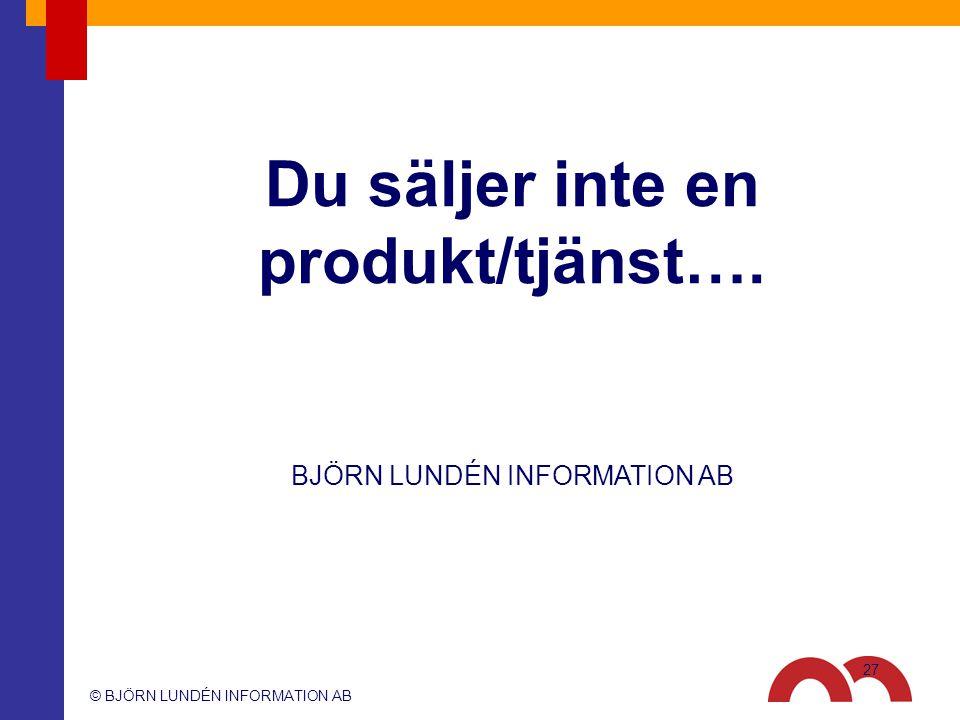 © BJÖRN LUNDÉN INFORMATION AB BJÖRN LUNDÉN INFORMATION AB Du säljer inte en produkt/tjänst…. 27