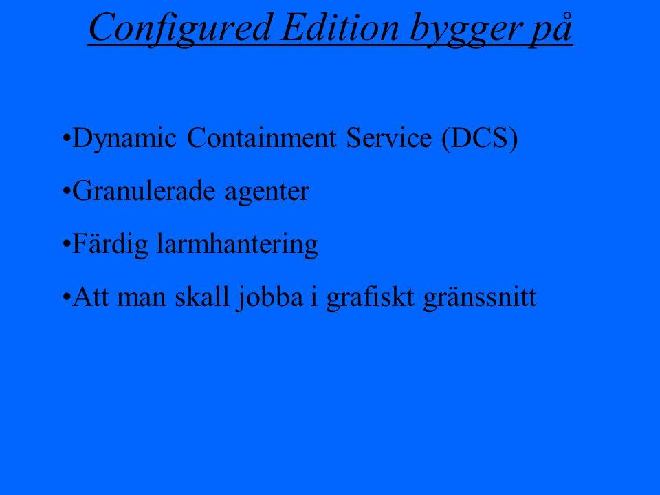 Configured Edition bygger på Dynamic Containment Service (DCS) Granulerade agenter Färdig larmhantering Att man skall jobba i grafiskt gränssnitt