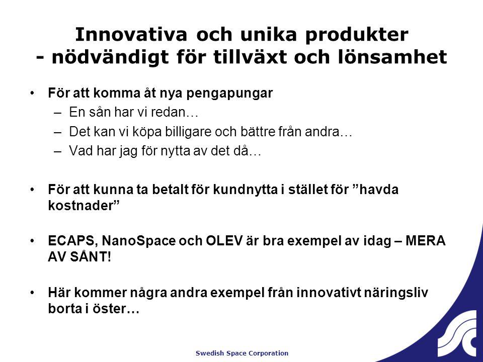 Swedish Space Corporation Innovativa och unika produkter - nödvändigt för tillväxt och lönsamhet För att komma åt nya pengapungar –En sån har vi redan… –Det kan vi köpa billigare och bättre från andra… –Vad har jag för nytta av det då… För att kunna ta betalt för kundnytta i stället för havda kostnader ECAPS, NanoSpace och OLEV är bra exempel av idag – MERA AV SÅNT.