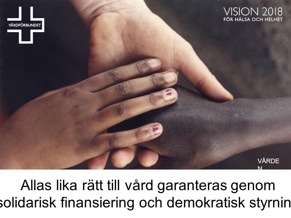 Allas lika rätt till vård garanteras genom solidarisk finansiering och demokratisk styrning VÅRDE N