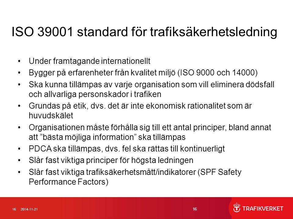 162014-11-21 16 ISO 39001 standard för trafiksäkerhetsledning Under framtagande internationellt Bygger på erfarenheter från kvalitet miljö (ISO 9000 och 14000) Ska kunna tillämpas av varje organisation som vill eliminera dödsfall och allvarliga personskador i trafiken Grundas på etik, dvs.
