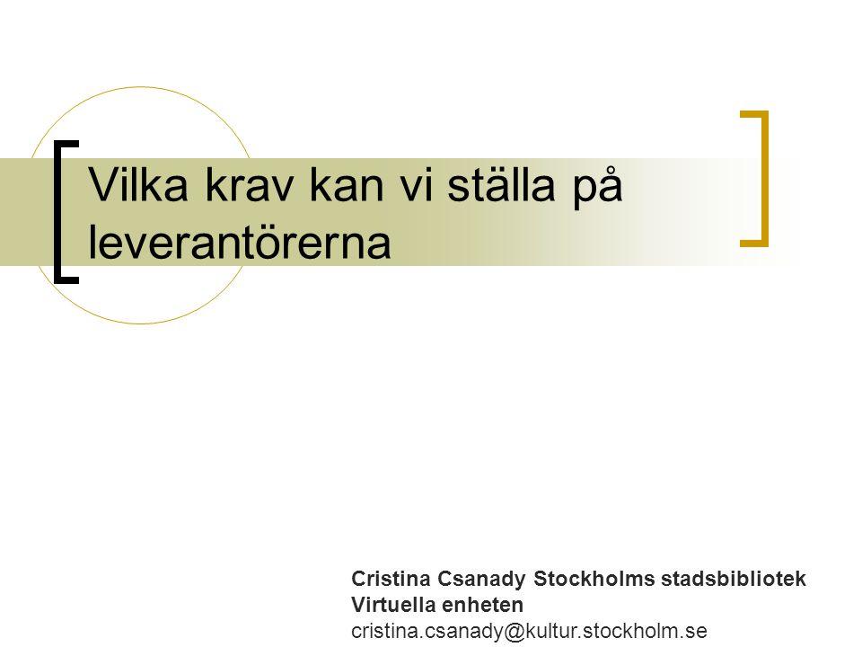 Vilka krav kan vi ställa på leverantörerna Cristina Csanady Stockholms stadsbibliotek Virtuella enheten cristina.csanady@kultur.stockholm.se