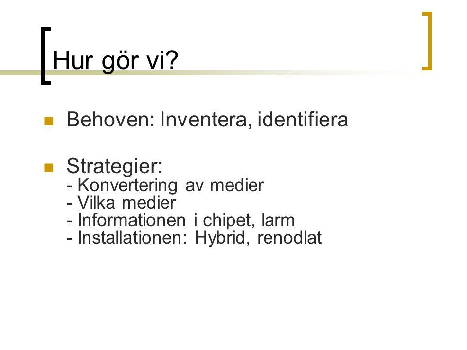 Hur gör vi? Behoven: Inventera, identifiera Strategier: - Konvertering av medier - Vilka medier - Informationen i chipet, larm - Installationen: Hybri