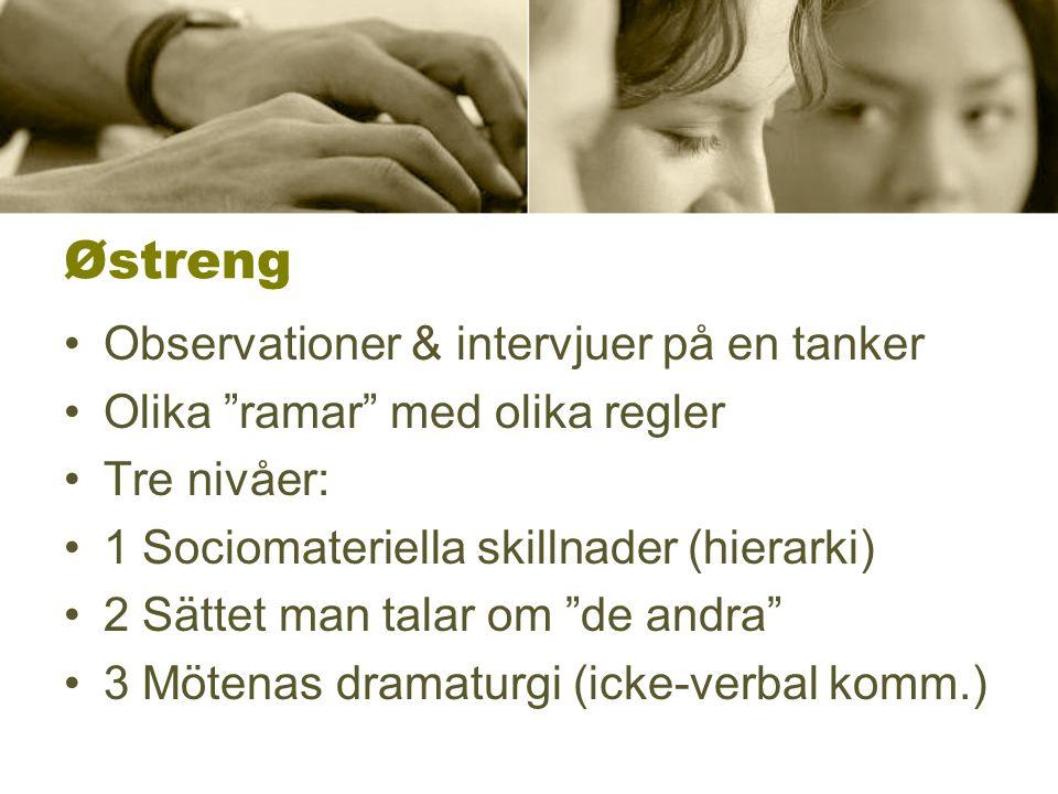 Østreng Observationer & intervjuer på en tanker Olika ramar med olika regler Tre nivåer: 1 Sociomateriella skillnader (hierarki) 2 Sättet man talar om de andra 3 Mötenas dramaturgi (icke-verbal komm.)