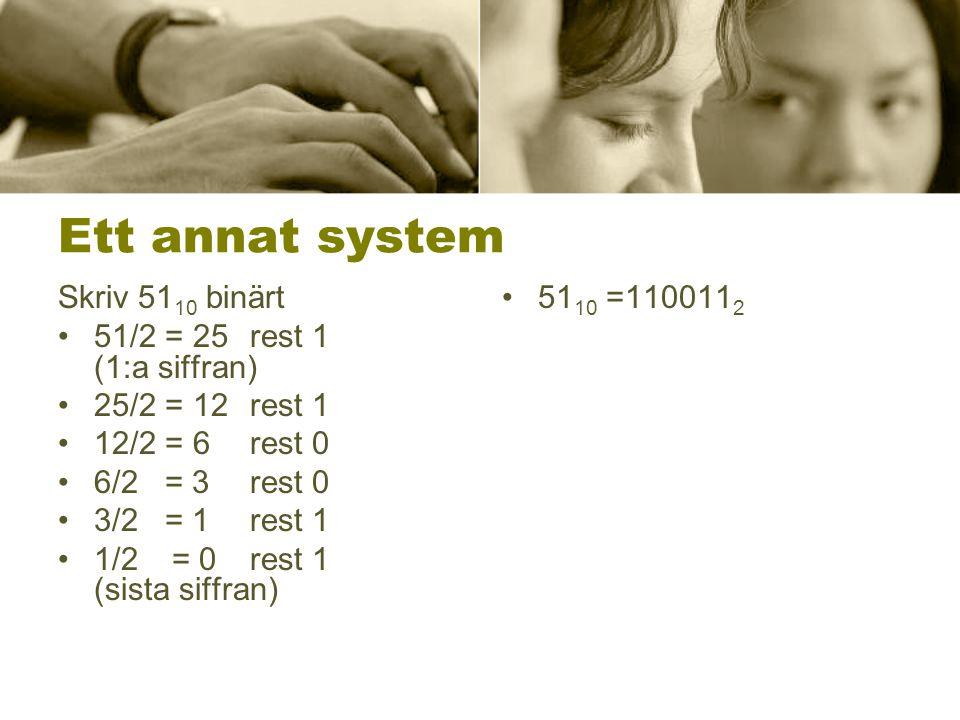 Ett annat system Skriv 51 10 binärt 51/2 = 25 rest 1 (1:a siffran) 25/2 = 12 rest 1 12/2 = 6 rest 0 6/2 = 3 rest 0 3/2 = 1 rest 1 1/2 = 0 rest 1 (sist
