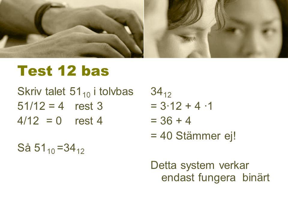 Test 12 bas Skriv talet 51 10 i tolvbas 51/12 = 4rest 3 4/12 = 0 rest 4 Så 51 10 =34 12 34 12 = 3·12 + 4 ·1 = 36 + 4 = 40 Stämmer ej! Detta system ver