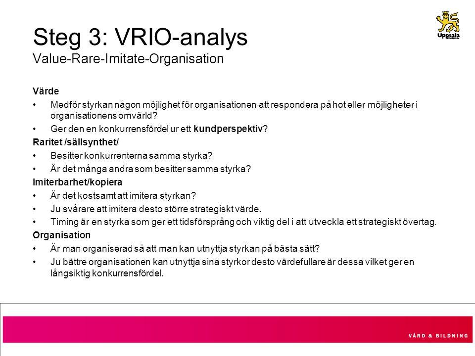 Steg 3: VRIO-analys Value-Rare-Imitate-Organisation Värde Medför styrkan någon möjlighet för organisationen att respondera på hot eller möjligheter i