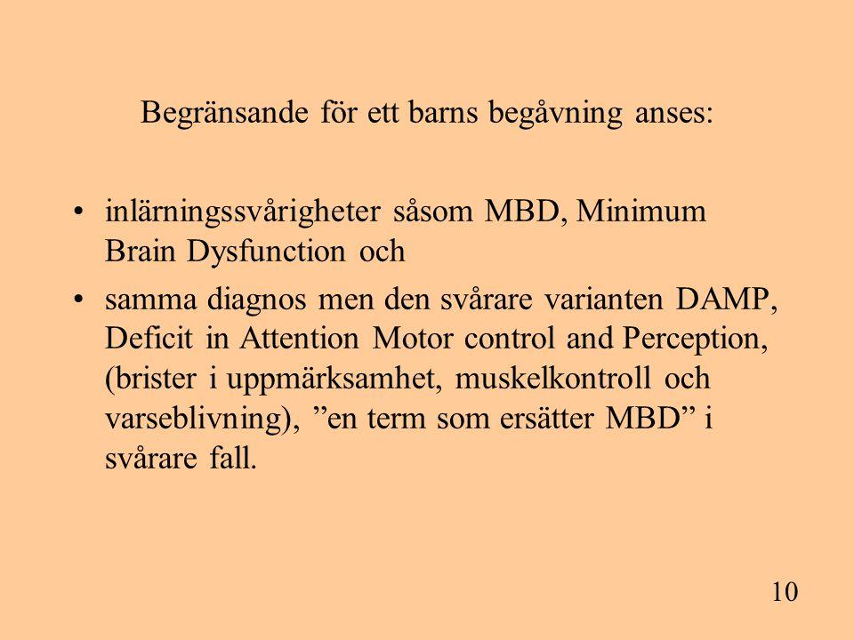 10 Begränsande för ett barns begåvning anses: inlärningssvårigheter såsom MBD, Minimum Brain Dysfunction och samma diagnos men den svårare varianten DAMP, Deficit in Attention Motor control and Perception, (brister i uppmärksamhet, muskelkontroll och varseblivning), en term som ersätter MBD i svårare fall.