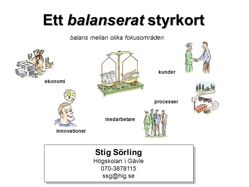 Ett balanserat styrkort balans mellan olika fokusområden ekonomi kunder processer medarbetare innovationer Stig Sörling Högskolan i Gävle 070-3878115
