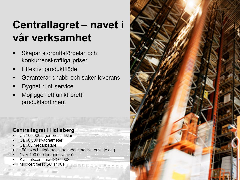 12 Centrallagret – navet i vår verksamhet  Skapar stordriftsfördelar och konkurrenskraftiga priser  Effektivt produktflöde  Garanterar snabb och sä