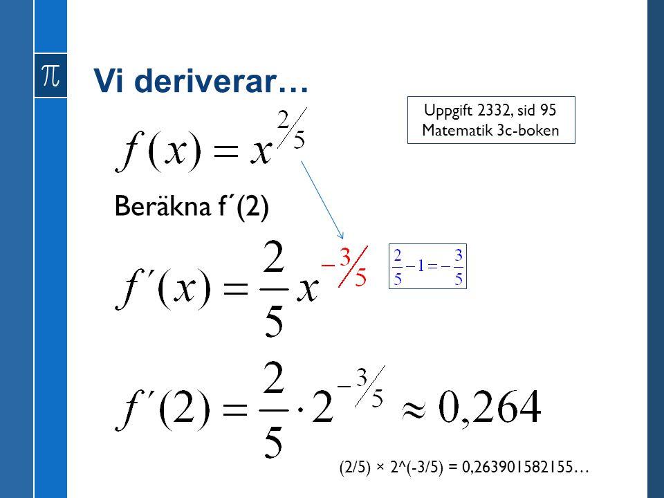 Vi deriverar… Beräkna f´(2) Uppgift 2332, sid 95 Matematik 3c-boken (2/5) × 2^(-3/5) = 0,263901582155…